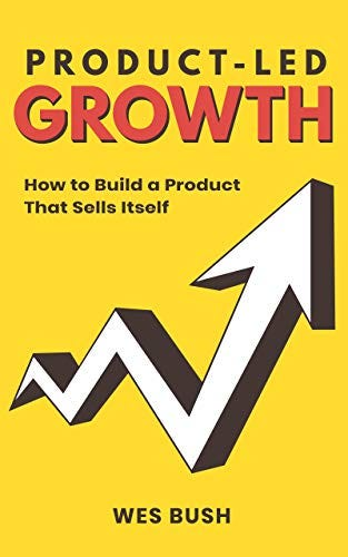 Product-Led Growth: How to Build a Product That Sells Itself by [Wes Bush]