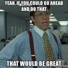 Yeah, if you could go ahead and do that that would be great - Yeah that'd  be great...   Meme Generator