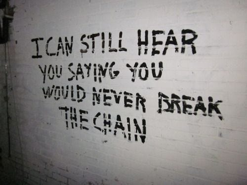 """White wall with graffiti in black that says """"I can still hear you saying you would never break the chain."""""""