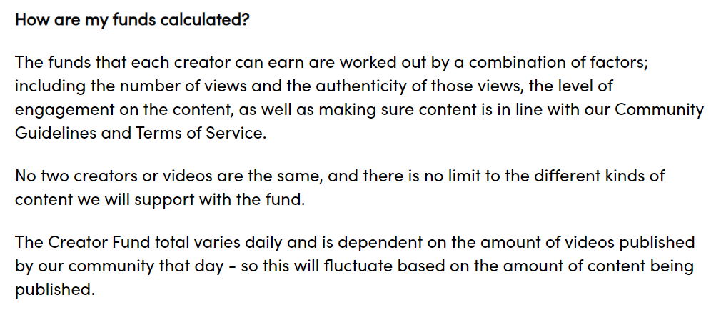 How are my funds calculated?  The funds that each creator can earn are worked out by a combination of factors; including the number of views and the authenticity of those views, the level of engagement on the content, as well as making sure content is in line with our Community Guidelines and Terms of Service.   No two creators or videos are the same, and there is no limit to the different kinds of content we will support with the fund.   The Creator Fund total varies daily and is dependent on the amount of videos published by our community that day - so this will fluctuate based on the amount of content being published.