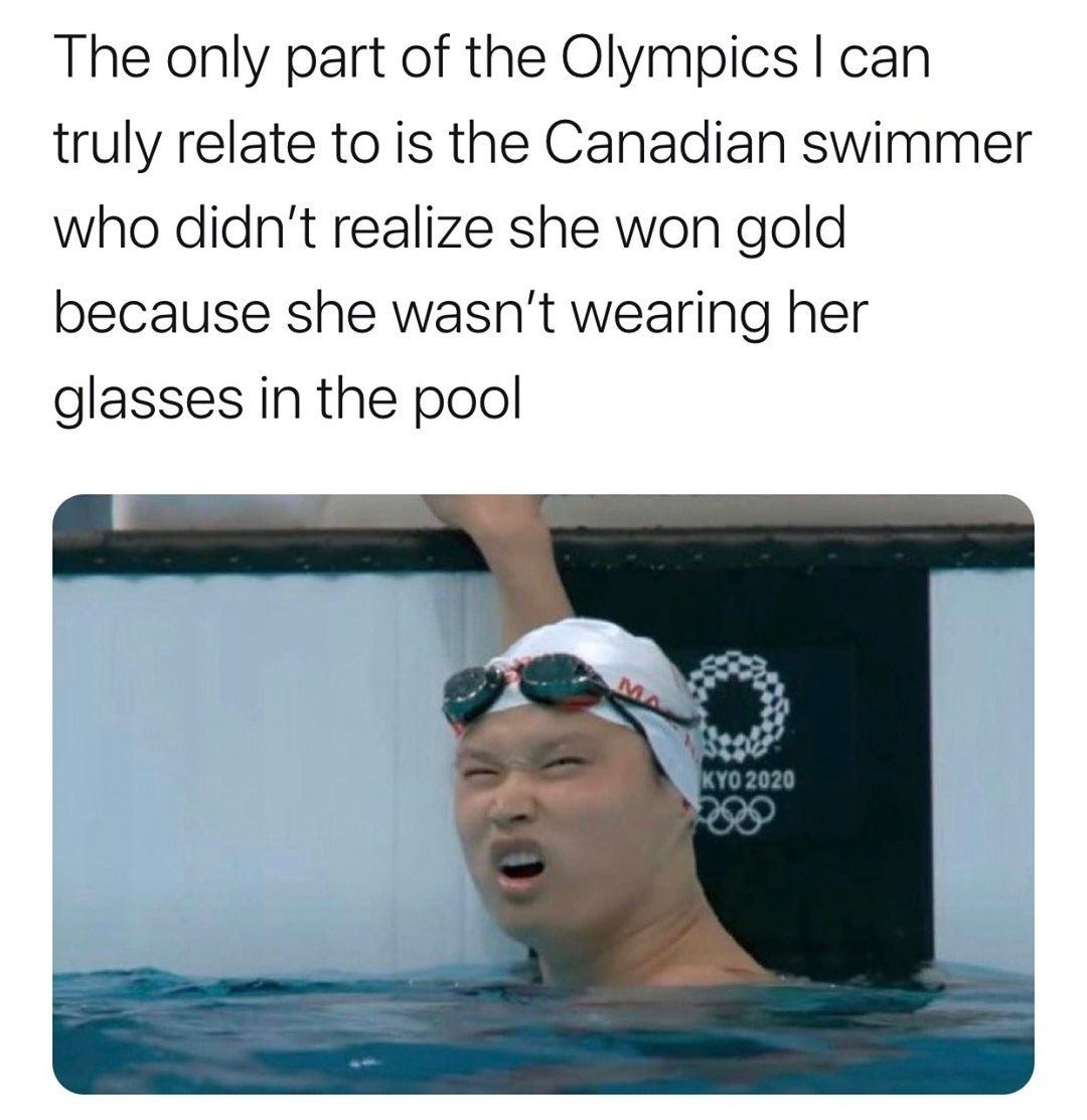 The only part of the Olympics I can truly relate to is the Canadian swimmer  who didn't realize she won gold because she wasn't wearing her glasses in  the pool - LOL