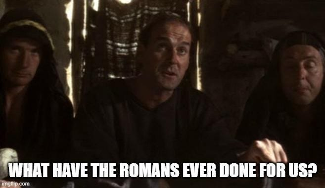 "Monty Python ""What have the Romans done for us"" meme"