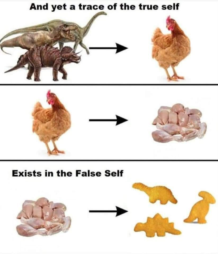 """Image meme with text reading """"And yet a trace of the true self exists in the false self,"""" with images and arrows tracing an evolution from dinosaurs to chickens, then from chickens to chicken meat, and finally from chicken meat to dinosaur-shaped frozen chicken tenders."""