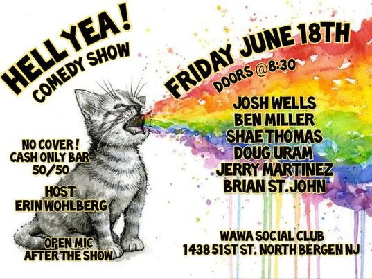 May be an image of cat and text that says 'HELLYEA! CONEDY SHOW FRIDAY JOSH WELLS JUNE 18TH DOORS @8:30~ BEN MILLER SHAE THOMAS DOUG URAM ERRY MARTINEZ BRIAN ST.JOHN NO COVER! CASH ONLY BAR 50/50 HOST ERINWOHLBERG OPEN-MIC AFTERTHESHO SHOW WAWA SOCIAL CLUB 143851ST ST. NORTH BERGENN'