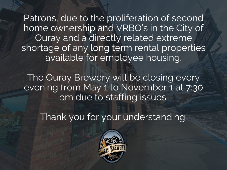 May be an image of text that says 'Patrons, due to the proliferation of second home ownership and VRBO's in the City of Ouray and a directly related extreme shortage of any long term rental properties available for employee housing. The Ouray Brewery will be closing every evening from May 1 to November 1 at 7:30 pm due to staffing issues. Thank you for your understanding BREWERY'