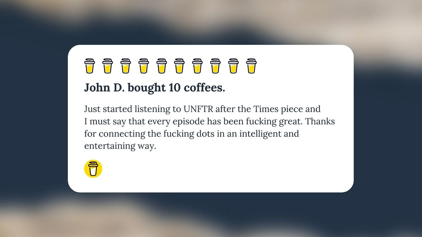 """Buy Me A Coffee Message for Unf*cking The Republic. Ten yellow coffee cups with the headline """"John D. bought 10 coffees."""" Body text says, """"Just started listening to UNFTR after the Times piece and I must say that every episode has been fucking great. Thanks for connecting the fucking dots in an intelligent and entertaining way."""""""