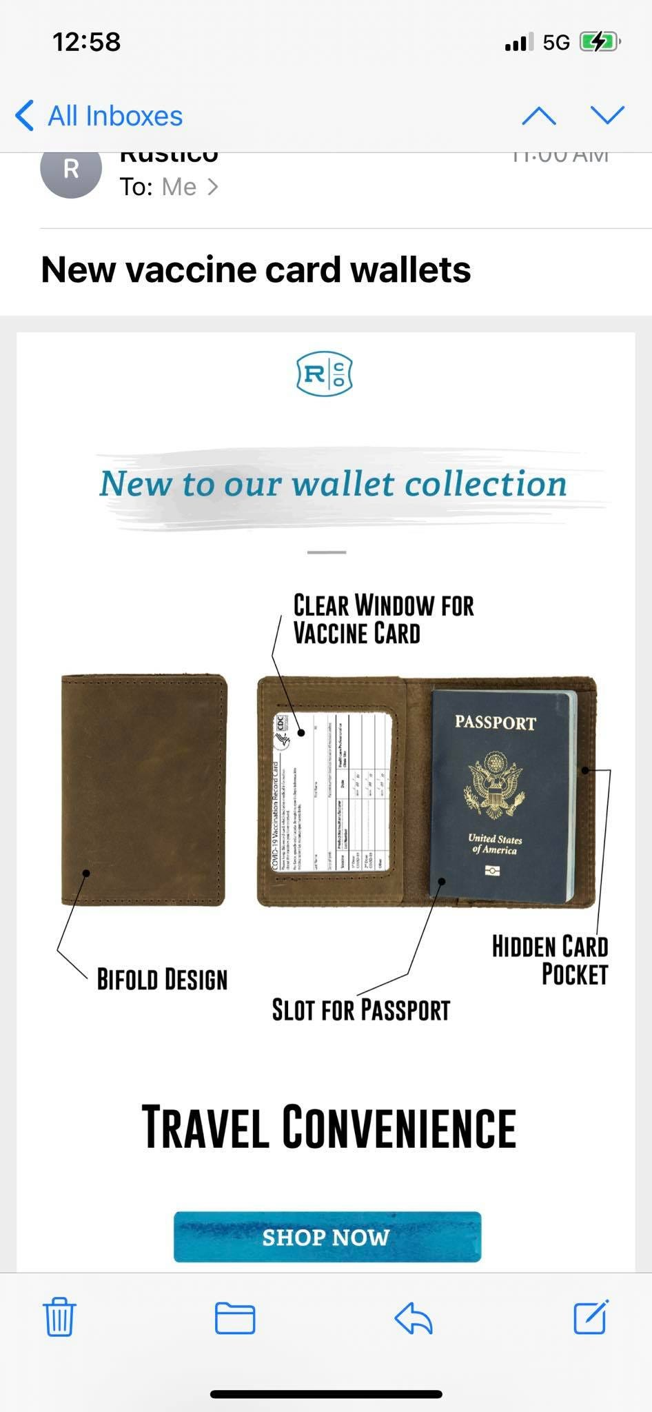 May be an image of saddle-stitched leather and text that says '12:58 5G R All Inboxes nustico To: Me 11000 New vaccine card wallets New to our wallet collection CLEAR WINDOW FOR VACCINE CARD PASSPORT UnitedState BIFOLD DESIGN HIDDEN CARD pocKeT SLOT FOR PASSPORT TRAVEL CONVENIENCE SHOP NOW'