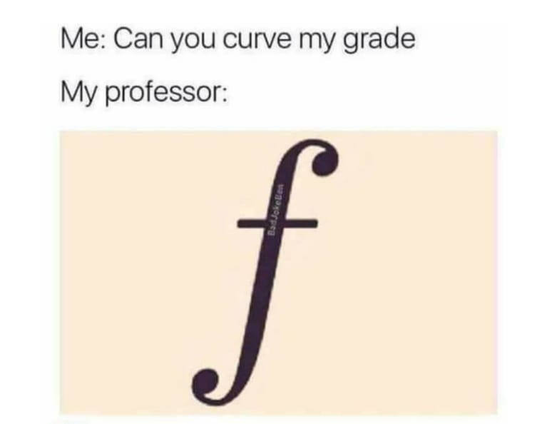 May be an image of text that says 'Me: Can you curve my grade My professor: f'
