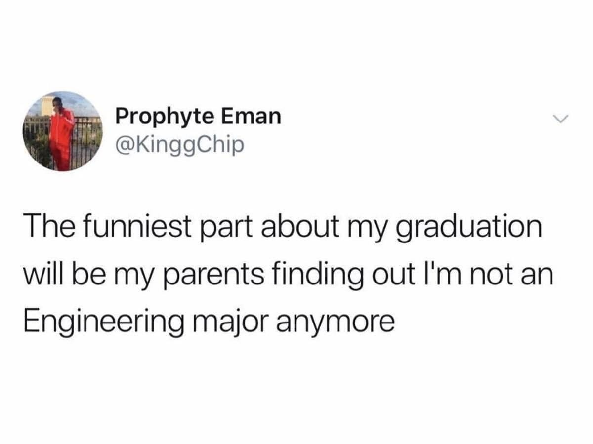 May be an image of text that says 'Prophyte Eman @KinggChip The funniest part about my graduation will be my parents finding out I'm not an Engineering major anymore'