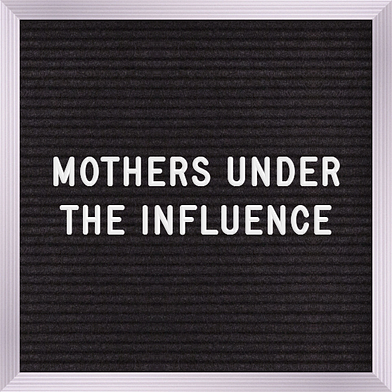 Mothers Under the Influence