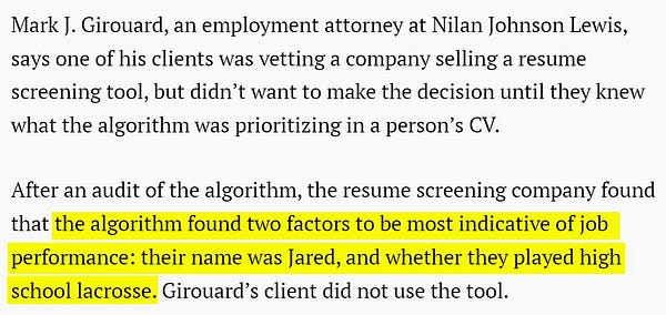 Mark J. Girouard, an employment attorney at Nilan Johnson Lewis, says one of his clients was vetting a company selling a resume screening tool, but didn't want to make the decision until they knew what the algorithm was prioritizing in a person's CV.  After an audit of the algorithm, the resume screening company found that the algorithm found two factors to be most indicative of job performance: their name was Jared,