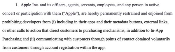 """Apple Inc. and its officers, agents, servants, employees, and any person in active concert or participation with them (""""Apple""""), are hereby permanently restrained and enjoined from prohibiting developers from (i) including in their apps and their metadata buttons, external links, or other calls to action that direct customers to purchasing mechanisms, in addition to In-App Purchasing and (ii) communicating with customers through points of contact obtained voluntarily from customers through account registration within the app."""