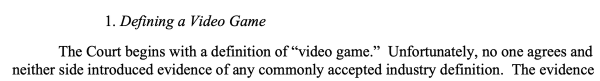 """1. Defining a video game. The Court begins with a definition of """"video game."""" Unfortunately, no one agrees and neither side introduced evidence of any commonly accepted industry definition."""