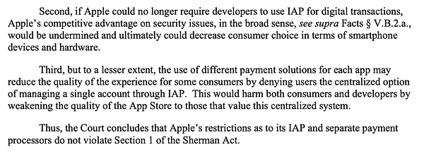 Second, if Apple could no longer require developers to use IAP for digital transactions, Apple's competitive advantage on security issues, in the broad sense, see supra Facts § V.B.2.a., would be undermined and ultimately could decrease consumer choice in terms of smartphone devices and hardware. Third, but to a lesser extent, the use of different payment solutions for each app may reduce the quality of the experience for some consumers by denying users the centralized option of managing a single account through IAP. This would harm both consumers and developers by weakening the quality of the App Store to those that value this centralized system. Thus, the Court concludes that Apple's restrictions as to its IAP and separate payment processors do not violate Section 1 of the Sherman Act.