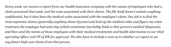 Text: Every week, we receive a report from our health insurance company with the names of employees who had a claim processed that week, and the costs associated with their claims. The file itself doesn't contain anything confidential, but it does have the medical codes associated with the employee's claim. Our job is to find the most expensive claims (generally anything above $3,000) and look up the medical codes and figure out what treatment the employee had and why (which sometimes inevitably leads to that person's medical diagnosis), and then send the names of those employees with their medical treatments and health information to our chief operating officer and VP of HR for approval. We also have to include a note as to whether we expect to see any future high-cost claims from that person.