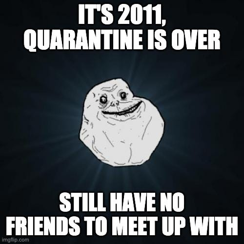 """The forever alone macro with """"It's 2011, quarantine is over, still have no friends to meet up with"""""""