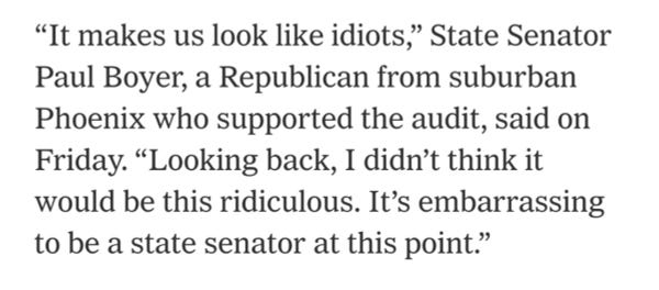 """Screenshot of text that reads:  """"It makes us look like idiots,"""" State Senator Paul Boyer, a Republican from suburban Phoenix who supported the audit, said on Friday. """"Looking back, I didn't think it would be this ridiculous. It's embarrassing to be a state senator at this point."""""""