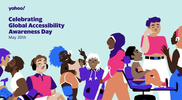 """Colourful vector illustration of 9 disabled people. A gay couple kissing; an Asian cane user and a Middle Eastern wheelchair user with a stoma bag. A white Autistic cis person with vitiligo, sitting down with headphones. A Black gender fluid person with scoliosis and a prosthetic leg doing the peace sign with a South Asian woman with Down Syndrome. A Blind Muslim woman with a hijab walking with a white cane. A two-spirit Indigenous Little Person, sitting in a power wheelchair with a trach tube. A white man with chronic illness, signing """"call me"""" to a Black Deaf woman waving hello, wearing a hearing aid. Yahoo Celebrating Global Accessibility Awareness Day May 20."""