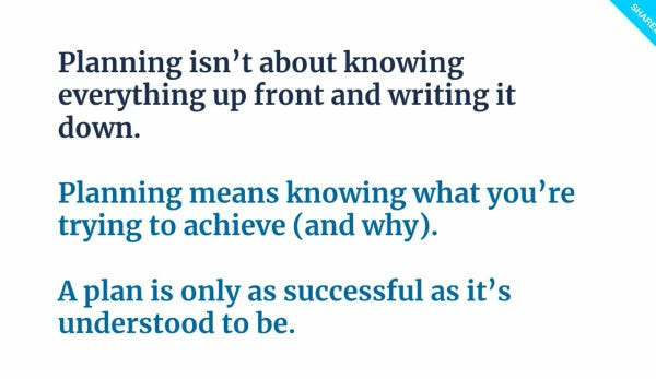 """Slide from presentation: """"Planning isn't about knowing everything upfront and writing it down. Planning means knowing what you're trying to achieve (and why). A plan is only as successful as it's understood to be"""""""