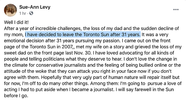 A Facebook post from Sue-Ann Levy from an hour ago:  Well I did it! After a year of incredible challenges, the loss of my dad and the sudden decline of my mom, I have decided to leave the Toronto Sun after 31 years. It was a very emotional decision after 31 years pursuing my passion. I came out on the front page of the Toronto Sun in 2007,, met my wife on a story and grieved the loss of my sweet dad on the front page last Nov. 30. I have loved advocating for all kinds of people and telling politicians what they deserve to hear. I don't love the change in the climate for conservative journalists and the feeling of being bullied online or the attitude of the woke that they can attack you right in your face now if you don't agree with them. Hopefully that very ugly part of human nature will repair itself but for now, I'm off to do many other things. Among them: I'm going to  pursue a love of acting I had to put aside when I became a journalist. I will say farewell in the Sun before I go.