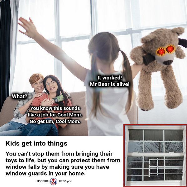 """A young girl happily walking into a room with her stuffed animal who is now alive. She shouts to her moms, """"It worked! Mr. Bear is alive!"""" One mom replies, """"What?"""" The other mom says, """"You know this sounds like a job for Cool Mom. Go get um, Cool Mom."""" The text reads: Kids get into things. You can't stop them from bringing their toys to life, but you can protect them from window falls by making sure you have window guards in your home."""