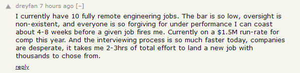 HN comment: I currently have 10 fully remote engineering jobs. The bar is so low, oversight is non-existent, and everyone is so forgiving for under performance I can coast about 4-8 weeks before a given job fires me. Currently on a $1.5M run-rate for comp this year. And the interviewing process is so much faster today, companies are desperate, it takes me 2-3hrs of total effort to land a new job with thousands to chose from.