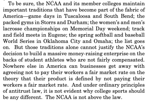 To be sure, the NCAA and its member colleges maintain important traditions that have become part of the fabric of America—game days in Tuscaloosa and South Bend; the packed gyms in Storrs and Durham; the women's and men's lacrosse championships on Memorial Day weekend; track and field meets in Eugene; the spring softball and baseball World Series in Oklahoma City and Omaha; the list goes on. But those traditions alone cannot justify the NCAA's decision to build a massive money-raising enterprise on the backs of student athletes who are not fairly compensated. Nowhere else in America can businesses get away with agreeing not to pay their workers a fair market rate on the theory that their product is defined by not paying their workers a fair market rate. And under ordinary principles of antitrust law, it is not evident why college sports should be any different. The NCAA is not above the law.