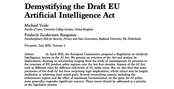 Demystifying the Draft EU Artificial Intelligence Act In April 2021, the European Commission proposed a Regulation on Artificial Intelligence, known as the AI Act. We present an overview of the Act and analyse its implications, drawing on scholarship ranging from the study of contemporary AI practices to the structure of EU product safety regimes over the last four decades. Aspects of the AI Act, such as different rules for different risk-levels of AI, make sense. But we also find that some provisions of the draft AI Act have surprising legal implications, whilst others may be largely ineffective at achieving their stated goals. Several overarching aspects, including the enforcement regime and the effect of maximum harmonisation on the space for AI policy more generally, engender significant concern. These issues should be addressed as a priority in the legislative process.