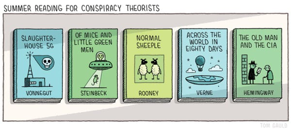 Title: Summer reading for conspiracy theorists.  Five books: Slaughterhouse 5G by Kurt Vonnegut Of Mice and Little Green Men by John Steinbeck Normal Sheeple by Sally Rooney Across the World in Eighty Days by Jules Verne The Old man and the CIA by Ernest Hemingway