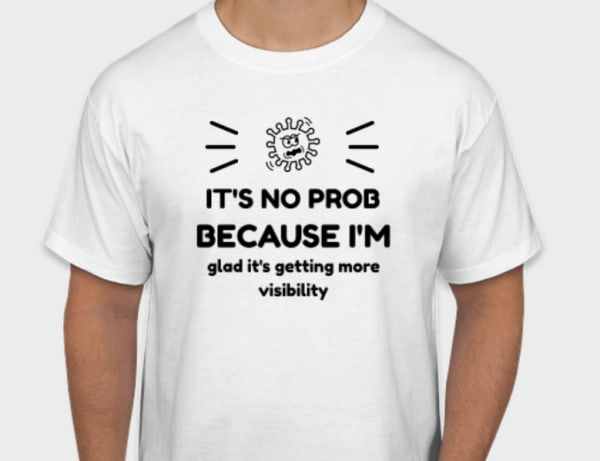 """t-shirt saying """"It's no prob because I'm glad it's getting more visibility"""""""