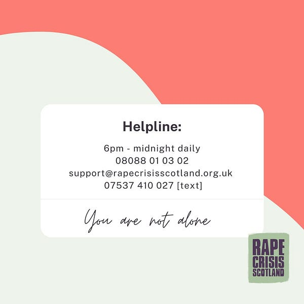 Helpline:  6pm - midnight daily on 08088 01 03 02, email support@rapecrisisscotland.org.uk or text 07537 410 027. You are not alone