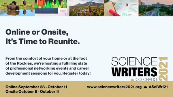 """Graphic with tagline: """"Online or Onsite, It's Time to Reunite."""" and copy """"From the comfort of your home or at the foot of the Rockies, we're hosting a fulfilling slate of professional networking events and career development sessions for you. Register today! Online September 28 to October 11, Onsite October 8 to October 11. A top strip photo banner shows from left to right: photo of bison at a watering hole; screenshot of a website register button with mouse cursor hovering over; aerial view of Old Main building of the C U Boulder campus in fall foliage; photo of a reporter's notebook and highlighter marker sitting a top of laptop screen with conference speakers listed; aerial photo of the main boulevard leading up to C U Anschutz Medical campus. The Sci Wri 21 logo is visible at bottom right, promoting its Colorado destination."""