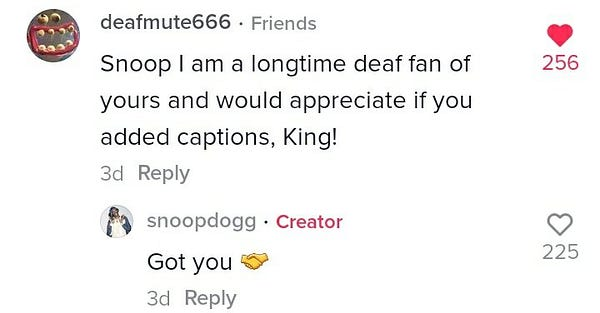 Screenshot of comments on Tik Tok.   Deafmute666 * Friends Snoop I am a longtime deaf fan of yours and would appreciate if you added captions, King! 3d Reply 256 Hearts  Snoopdogg * Creator Got you (handshakes emoji) 3d Reply 225 Hearts