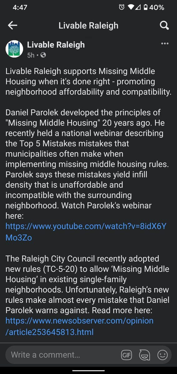 """Screenshot of Facebook post from Livable Raleigh page that reads:  Livable Raleigh supports Missing Middle Housing when it's done right - promoting neighborhood affordability and compatibility.  Daniel Parolek developed the principles of """"Missing Middle Housing"""" 20 years ago. He recently held a national webinar describing the Top 5 Mistakes mistakes that municipalities often make when implementing missing middle housing rules. Parolek says these mistakes yield infill density that is unaffordable and incompatible with the surrounding neighborhood. Watch Parolek's webinar here: https://www.youtube.com/watch?v=8idX6YMo3Zo  The Raleigh City Council recently adopted new rules (TC-5-20) to allow 'Missing Middle Housing' in existing single-family neighborhoods. Unfortunately, Raleigh's new rules make almost every mistake that Daniel Parolek warns against. Read more here: https://www.newsobserver.com/opinion/article253645813.html  Op-Ed correction: the author is a retired architect."""