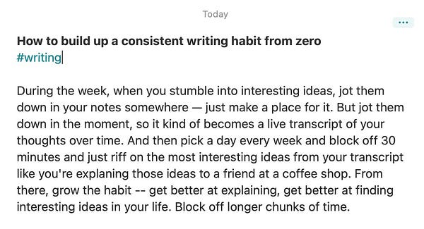 Text in screenshot:  During the week, when you stumble into interesting ideas, jot them down in your notes somewhere — just make a place for it. But jot them down in the moment, so it kind of becomes a live transcript of your thoughts over time. And then pick a day every week and block off 30 minutes and just riff on the most interesting ideas from your transcript like you're explaning those ideas to a friend at a coffee shop. From there, grow the habit -- get better at explaining, get better at finding interesting ideas in your life. Block off longer chunks of time.
