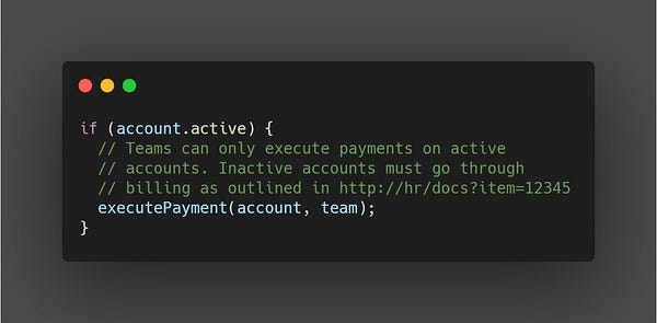 if (account.active) {   // Teams can only execute payments on active   // accounts. Inactive accounts must go through   // billing as outlined in http://hr/docs?item=12345   executePayment(account, team);  }  This comment is better, because it has more detail about *why*