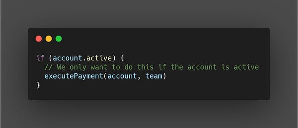 if (account.active) {   // We only want to do this if the account is active   executePayment(account, team) }  (Duh, what a silly comment)