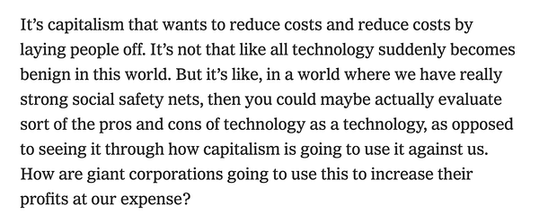 """""""It's capitalism that wants to reduce costs and reduce costs by laying people off. It's not that like all technology suddenly becomes benign in this world. But it's like, in a world where we have really strong social safety nets, then you could maybe actually evaluate sort of the pros and cons of technology as a technology, as opposed to seeing it through how capitalism is going to use it against us. How are giant corporations going to use this to increase their profits at our expense?"""""""