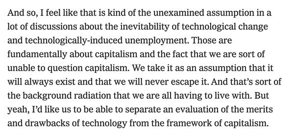 """""""And so, I feel like that is kind of the unexamined assumption in a lot of discussions about the inevitability of technological change and technologically-induced unemployment. Those are fundamentally about capitalism and the fact that we are sort of unable to question capitalism. We take it as an assumption that it will always exist and that we will never escape it. And that's sort of the background radiation that we are all having to live with. But yeah, I'd like us to be able to separate an evaluation of the merits and drawbacks of technology from the framework of capitalism."""""""