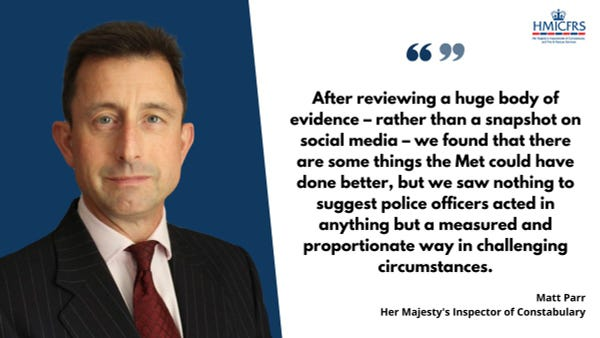 """Quote from Inspector Matt Parr: """"After reviewing a huge body of evidence – rather than a snapshot on social media – we found that there are some things the Met could have done better, but we saw nothing to suggest police officers acted in anything but a measured and proportionate way in challenging circumstances."""""""