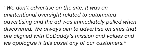 """We don't advertise on the site. It was an unintentional oversight related to automated advertising and the ad was immediately pulled when discovered. We always aim to advertise on sites that are aligned with GoDaddy's mission and values and we apologize if this upset any of our customers."""