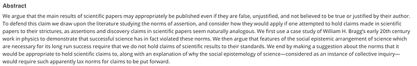 Abstract: We argue that the main results of scientific papers may appropriately be published even if they are false, unjustified, and not believed to be true or justified by their author. To defend this claim we draw upon the literature studying the norms of assertion, and consider how they would apply if one attempted to hold claims made in scientific papers to their strictures, as assertions and discovery claims in scientific papers seem naturally analogous. We first use a case study of William H. Bragg's early 20th century work in physics to demonstrate that successful science has in fact violated these norms. We then argue that features of the social epistemic arrangement of science which are necessary for its long run success require that we do not hold claims of scientific results to their standards. We end by making a suggestion about the norms that it would be appropriate to hold scientific claims to.