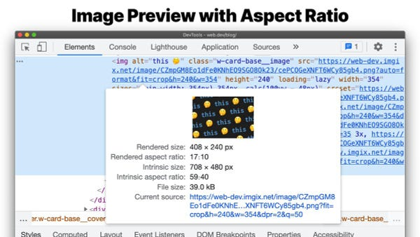 Image previews in the DevTools Elements panel now displays more information on the image - rendered size, rendered aspect ratio, intrinsic size, intrinsic aspect ratio, and file size.