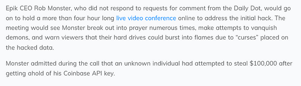 """Epik CEO Rob Monster, who did not respond to requests for comment from the Daily Dot, would go on to hold a more than four hour long live video conference online to address the initial hack. The meeting would see Monster break out into prayer numerous times, make attempts to vanquish demons, and warn viewers that their hard drives could burst into flames due to """"curses"""" placed on the hacked data.  Monster admitted during the call that an unknown individual had attempted to steal $100,000 after getting ahold of his Coinbase API key."""