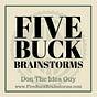Five Buck Brainstorms