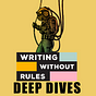 Writing Without Rules: Deep Dives