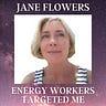 ENERGY WORKERS TARGETED ME by Jane Flowers
