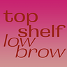 Top Shelf, Low Brow