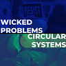 Wicked Problems and Circular Systems